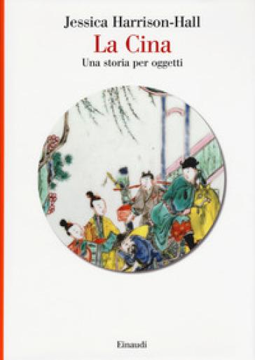 La Cina. Una storia per oggetti. Ediz. a colori - Jessica Harrison-Hall  
