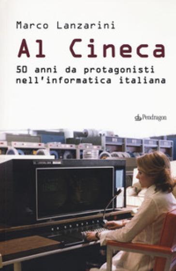 Al Cineca. 50 anni da protagonisti nell'informatica italiana - Marco Lanzarini | Thecosgala.com
