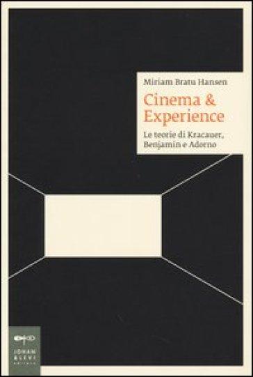 Cinema & esperience. Le teorie di Kracauer, Benjamin e Adorno - Miriam Bratu Hansen  