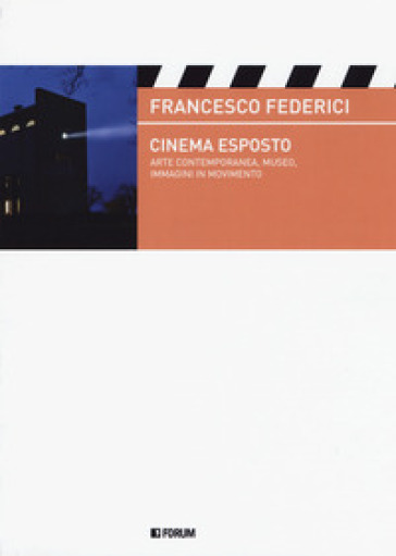 Cinema esposto. Arte contemporanea e immagini in movimento - Francesco Federici |