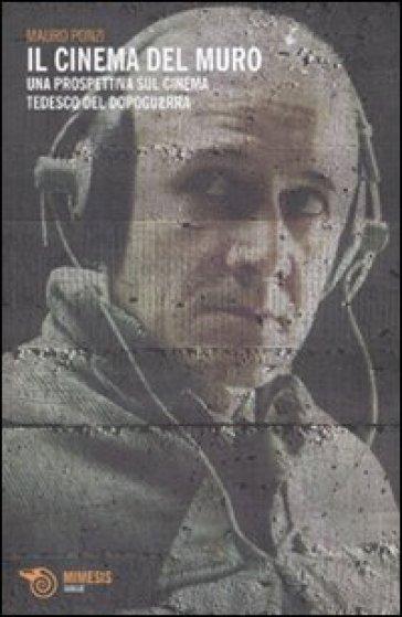 Cinema del muro. Una prospettiva sul cinema tedesco del dopoguerra (Il) - Mauro Ponzi | Thecosgala.com