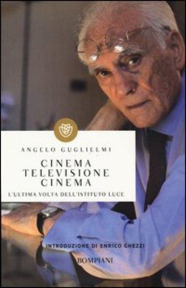 Cinema, televisione, cinema. L'ultima volta dell'Istituto Luce - Angelo Guglielmi |