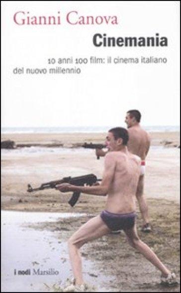 Cinemania. 10 anni 100 film: il cinema italiano del nuovo millennio - Gianni Canova |