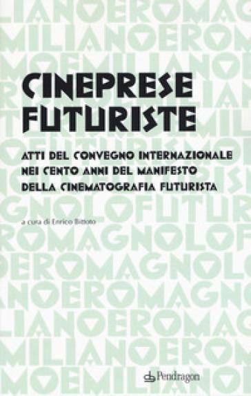 Cineprese futuriste. Atti del Convegno internazionale nei cento anni del Manifesto della cinematografia futurista (Roma, 28 novembre 2016) - E. Bittoto  