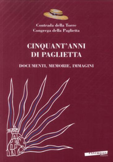 Cinquant'anni di Paglietta. Documenti, memorie, immagini. Contrada della Torre, Congrega della Paglietta - P. Turrini |