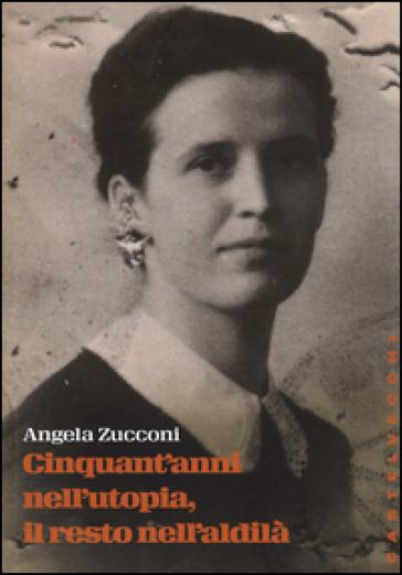 Cinquant'anni nell'utopia, il resto nell'aldilà - Angela Zucconi |