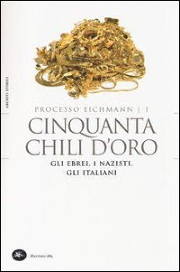 Cinquanta chili d'oro. Gli ebrei, i nazisti, gli italiani. Processo Eichmann. 1. - L. Crescenzi |