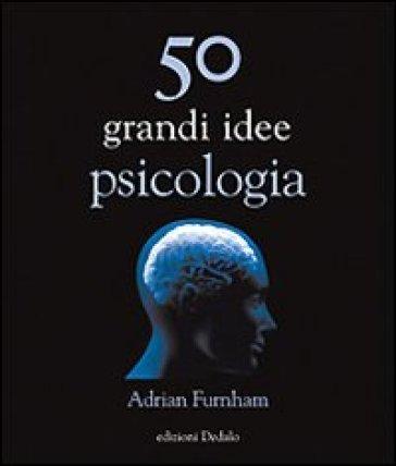 Cinquanta grandi idee di psicologia - Adrian Furnham |