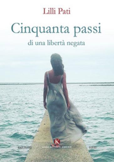 Cinquanta passi di una libertà negata - Lilli Pati |