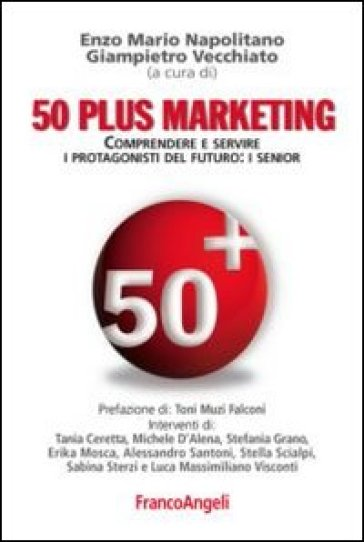 Cinquanta plus marketing. Comprendere e servire i protagonisti del futuro: i senior