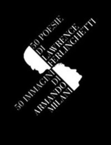 Cinquanta poesie di Lawrence Ferlinghetti. Cinquanta immagini di Armando Milani - Armando Milani |