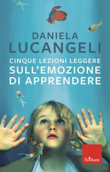Cinque lezioni leggere sull'emozione di apprendere - Daniela Lucangeli | Thecosgala.com