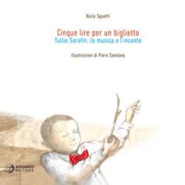 Cinque lire per un biglietto. Tullio Serafin, la musica e l'incanto. Ediz. illustrata
