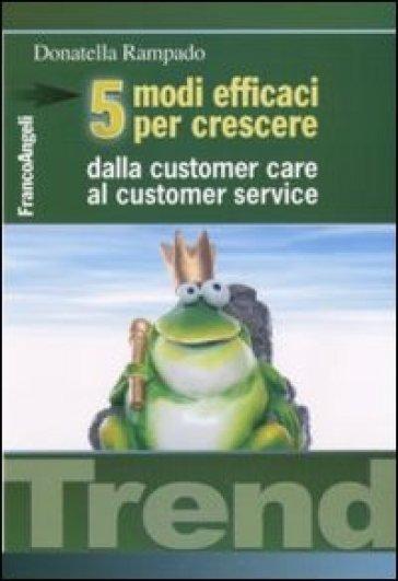 Cinque modi efficaci per crescere. Dalla customer care al customer service - Donatella Rampado |