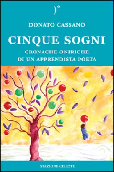 Cinque sogni. Cronache oniriche di un apprendista poeta - Donato Cassano |