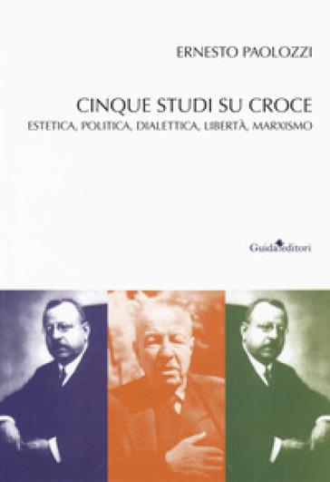 Cinque studi su Benedetto Croce. Estetica, politica, dialettica, libertà, marxismo - Ernesto Paolozzi | Thecosgala.com