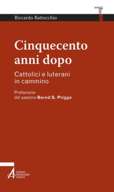 Cinquecento anni dopo. Cattolici e luterani in cammino - Riccardo Battocchio  