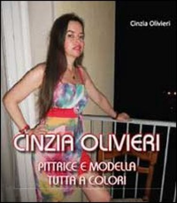 Cinzia Olivieri. Pittrice e modella tutta a colori. Ediz. illustrata - Cinzia Olivieri |