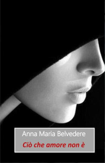 Ciò che amore non è - Anna Maria Belvedere  