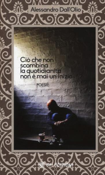 Ciò che non scombina la quotidianità non è mai un inizio - Alessandro Dall'Olio |