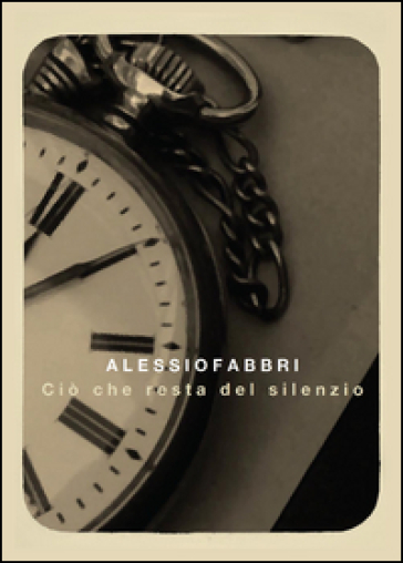 Ciò che resta del silenzio - Alessio Fabbri |