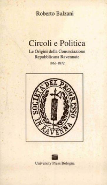 Circoli e politica. Le origini della Consociazione repubblicana ravennate 1863-1872 - Roberto Balzani |