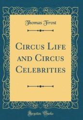 Circus Life and Circus Celebrities (Classic Reprint)