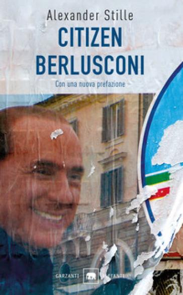 Citizen Berlusconi. Il cavalier miracolo. La vita, le imprese, la politica - Alexander Stille | Kritjur.org
