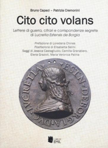 Cito cito volans. Lettere di guerra, cifrari e corrispondenze segrete di Lucretia Estensis de Borgia - Bruno Capaci |