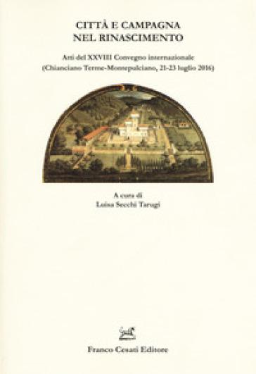 Città e campagna nel Rinascimento. Atti del 28° Convegno internazionale (Chianciano Terme-Montepulciano, 21-23 luglio 2016) - L. Secchi Tarugi pdf epub