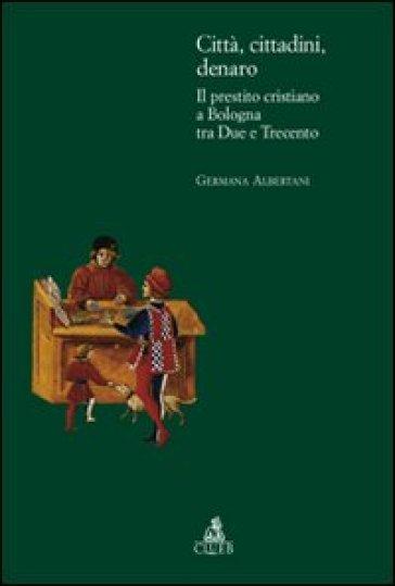 Città, cittadini, denaro. Il prestito cristiano a Bologna tra Due e Trecento - Germana Albertani |