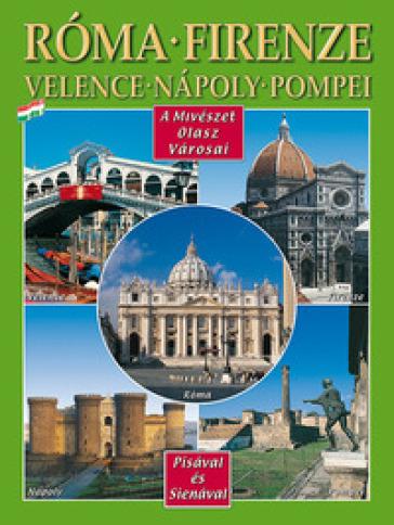 Città d'arte in Italia. Roma, Firenze, Venezia, Napoli, Pompei, Pisa e Siena. Ediz. ungherese