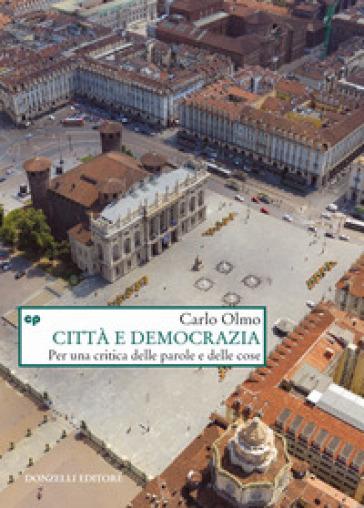 Città e democrazia. Per una critica delle parole e delle cose - Carlo Olmo |