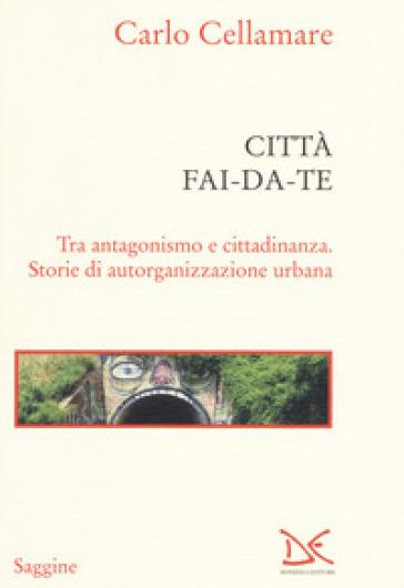 Città fai-da-te. Tra antagonismo e cittadinanza. Storie di autorganizzazione urbana - Carlo Cellamare | Thecosgala.com