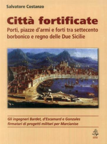 Città fortificate: porti, piazze d'armi e forti tra Settecento borbonico e regno delle Due Sicilie - Salvatore Costanzo | Rochesterscifianimecon.com