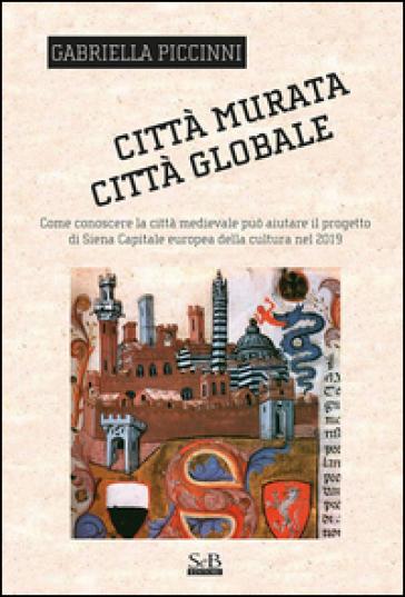Città murata, città globale. Come conoscere la città medievale può aiutare il progetto di Siena capitale europea della cultura nel 2019 - Gabriella Piccinni   Kritjur.org