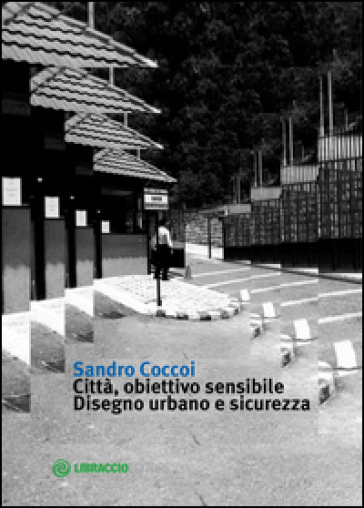 Città, obiettivo sensibile. Disegno urbano e sicurezza - Sandro Coccoi |