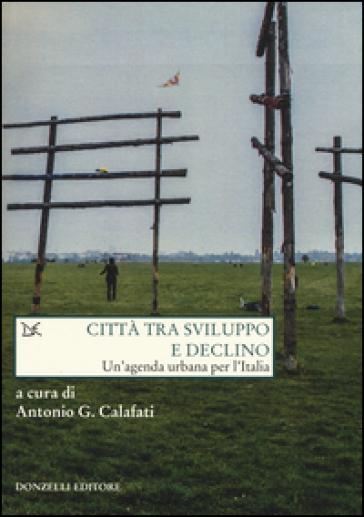 Città tra sviluppo e declino. Un'agenda urbana per l'Italia - Antonio G. Calafati   Thecosgala.com