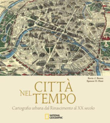 Città nel tempo. Cartografia urbana dal Rinascimento al XX secolo. Ediz. illustrata - Kevin J. Brown | Thecosgala.com