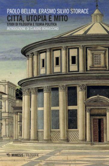 Città, utopia e mito. Studi di filosofia e teoria politica - Paolo Bellini |