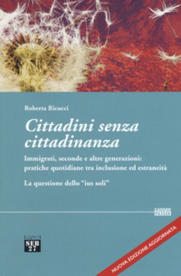 Cittadini senza cittadinanza. Immigrati, seconde e altre generazioni: pratiche quotidiane tra inclusione ed estreneità. La questione dello «ius soli» - Roberta Ricucci |