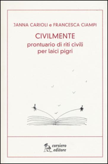 Civilmente. Prontuario di riti civili per laici pigri - Janna Carioli  