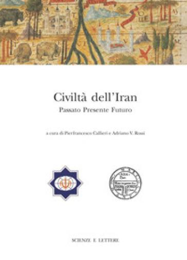 Civiltà dell'Iran. Passato presente futuro. Atti del Convegno Internazionale (Roma, 22-23 febbraio 2013) - P. Callieri  