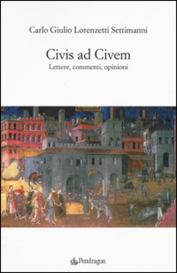 Civis ad civem. Lettere, commenti, opinioni - Carlo G. Lorenzetti Settimanni |