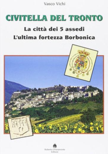 Civitella del Tronto. La città dei 5 assedi. L'ultima fortezza Borbonica - Vasco Vichi | Rochesterscifianimecon.com