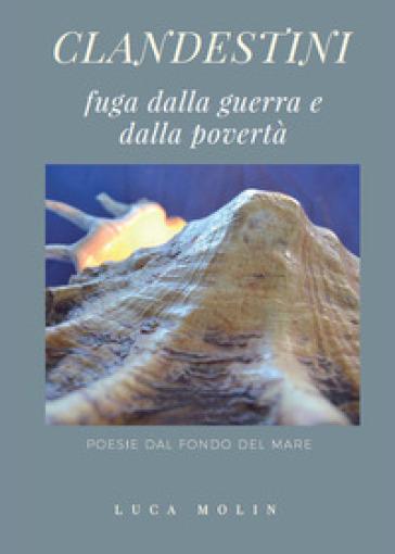 Clandestini. Fuga dalla guerra e dalla povertà. Poesie dal fondo del mare - Luca Molin | Kritjur.org