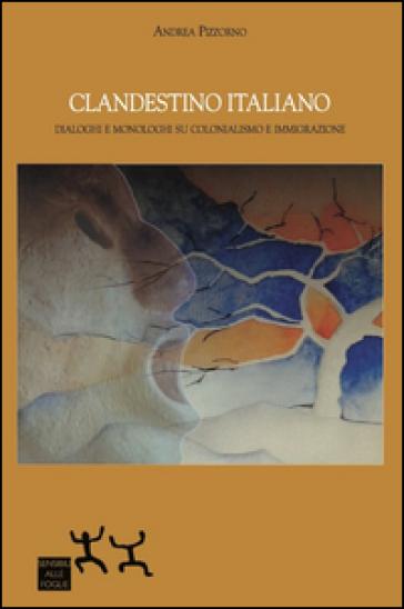 Clandestino italiano. Dialoghi e monologhi su colonialismo e immigrazione - Andrea Pizzorno |
