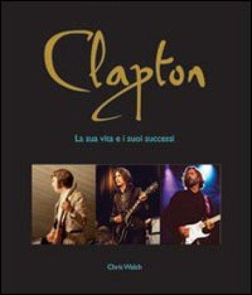 Clapton. La sua vita e i suoi successi - Chris Welch |