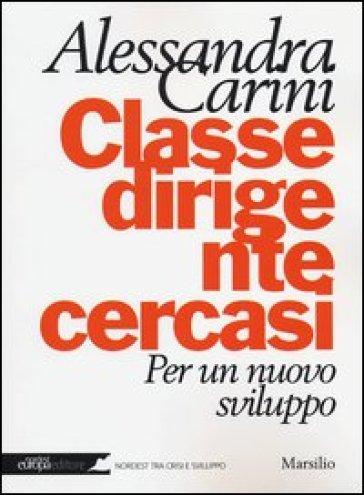 Classe dirigente cercasi. Per un nuovo sviluppo - Alessandra Carini |