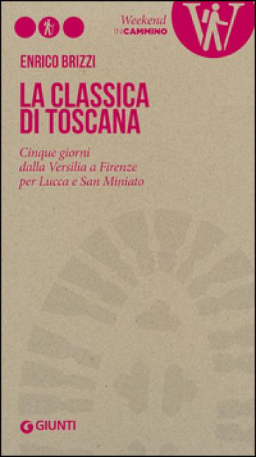 La Classica di Toscana. Cinque giorni dalla Versilia a Firenze per Lucca e San Miniato - Enrico Brizzi |